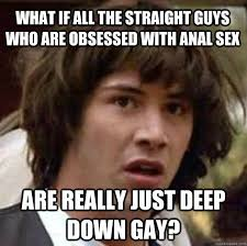 Funny Anal Meme - what if all the straight guys who are obsessed with anal sex are