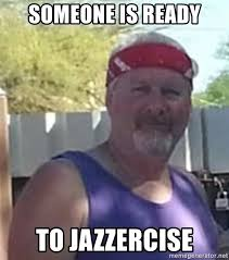 Jazzercise Meme - someone is ready to jazzercise jazzergary meme generator