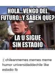 Chilean Memes - holavengo del futuro ysaben que lausigue sin estadio chileanmemes