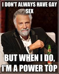 Gay Sex Memes - i don t always have gay sex but when i do i m a power top the
