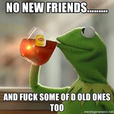 I Need New Friends Meme - no new friends and fuck some of d old ones too but that s
