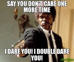 say you don t care one more time i dare you i double dare you meme