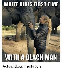 Black Man White Woman Meme - white girls first time with a black man actual documentation
