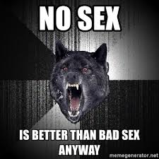 Bad Sex Meme - no sex is better than bad sex anyway insanity wolf meme generator