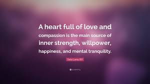 Strength Love Quotes dalai lama xiv quote u201ca heart full of love and compassion is the