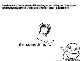 Its Something Meme - it s something by immapizza666 meme center