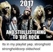 Rock Music Memes - 2017 andstilllistening to 80s rock facebookcommemorylane80s its in
