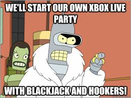 Xbox Live Meme - we ll start our own xbox live party with blackjack and hookers