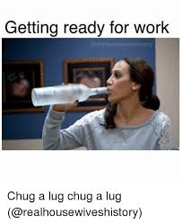 Get To Work Meme - getting ready for work chug a lug chug a lug work meme on me me