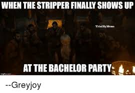 Bachelor Party Meme - when the stripper finally shows up trialby meme at the bachelor