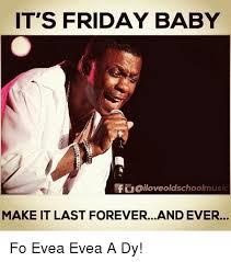 Forever And Ever Meme - it s friday baby faoiloveoldschoolmusi make it last foreverand ever
