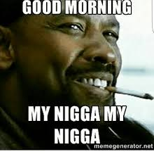 My Nigga Memes - 25 best memes about good morning my nigga good morning my
