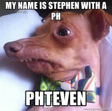 Ph Memes - my name is stephen with a ph phteven tuna the phteven dog