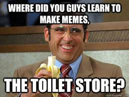 where did you guys learn to make memes the toilet store brick