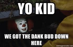 Clown Meme - yo kid we got the dank bud down here it clown meme meme generator