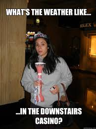 Funny Casino Memes - what s the weather like in the downstairs casino 21st
