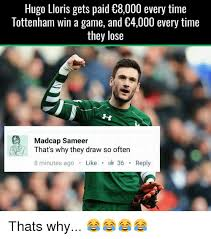 Tottenham Memes - hugo lloris gets paid 8000 every time tottenham win a game and