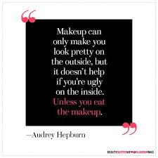 if you 39 makeup can only make you look pretty on the outside but it doesn