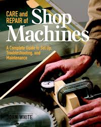 care and repair of shop machines a complete guide to setup