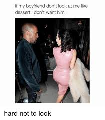 Memes For My Boyfriend - if my boyfriend don t look at me like dessert i don t want him hard