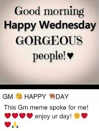 Happy Wednesday Meme - good morning happy wednesday gorgeous people gm happy day this gm