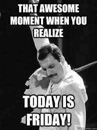 Today Is Friday Meme - that awesome moment when you realize today is friday freddie
