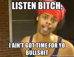 Bitch Meme - listen bitch i ain t got time for yo bullshit hide yo kids meme