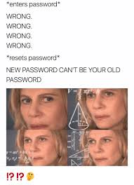 Password Meme - enters password wrong wrong wrong wrong resets password new