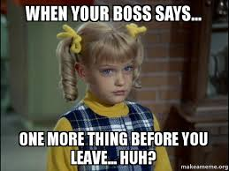 One More Thing Meme - when your boss says one more thing before you leave huh