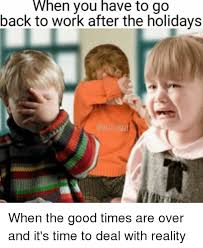 Back To Work Meme - when you have to go back to work after the holidays when the good