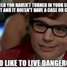 I Also Like To Live Dangerously Meme - ed you haventturned in your c tand it doesnthaveacase or c o like to