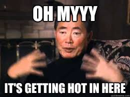 Hot Meme - oh myyy it s getting hot in here george takei its getting hot in