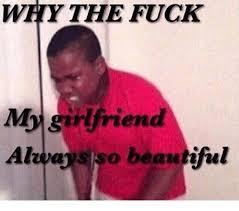 So Beautiful Meme - why the fuck my girlfriend so beautiful beautiful meme on me me