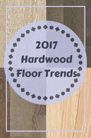 Floor And Home Decor 2017 Hardwood Flooring Trends 13 Trends To Follow Flooring