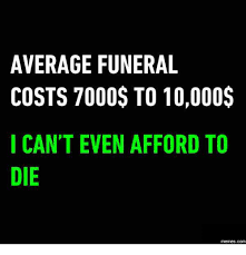 funeral costs average funeral costs 7000 to 10000 i can t even afford to die