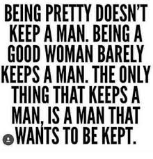 How To Keep A Man Meme - being pretty doesnt keep a man being a good woman barely keeps a