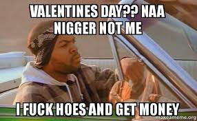 Fuck Valentines Day Meme - valentines day naa nigger not me i fuck hoes and get money v day