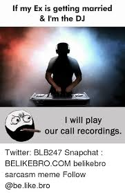 Im A Dj Meme - if my ex is getting married i m the dj i will play our call