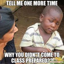 Be Prepared Meme - tell me one more time why you didn t come to class prepared meme
