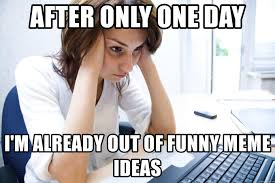 Funny Meme Ideas - after only one day i m already out of funny meme ideas