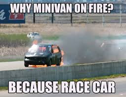Race Car Meme - why minivan on fire because race carbecause race car
