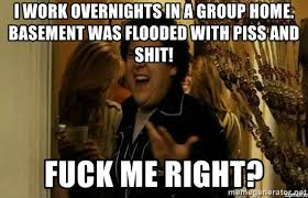 Flooded Basement Meme - i work overnights in a group home basement was flooded with piss