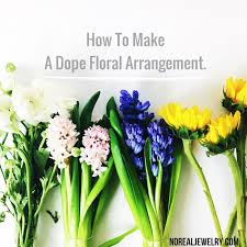 how to make floral arrangements how to make a dope floral arrangement no real jewelry