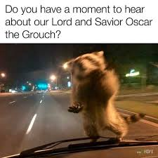 Oscar The Grouch Meme - dopl3r com memes do you have a moment to hear about our lord