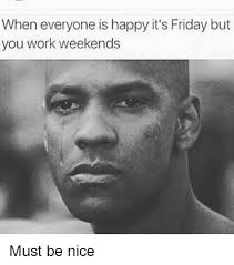 I Work Weekends Meme - when everyone is happy it s friday but you work weekends must be
