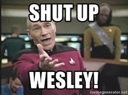 Shut Up Wesley Meme - shut up wesley captain picard meme generator