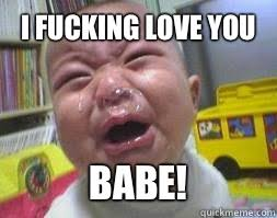 I Fucking Love You Memes - i m crying because you re ugly ugly crying baby quickmeme