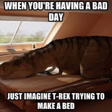 T Rex Bed Meme - t rex makes bed when you re having a bad day just imagine t rex