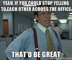 Yelling Meme - office space that would be great yeah if you could stop yelling