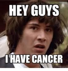 I Have Cancer Meme - hey guys i have cancer cancerous meme on me me